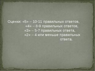 Оценки: «5» – 10-11 правильных ответов,  «4» – 8-9 правильных ответов,  «3»