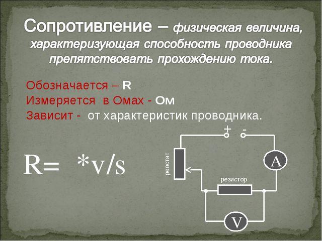 Обозначается – R Измеряется в Омах - Ом Зависит - от характеристик проводника...