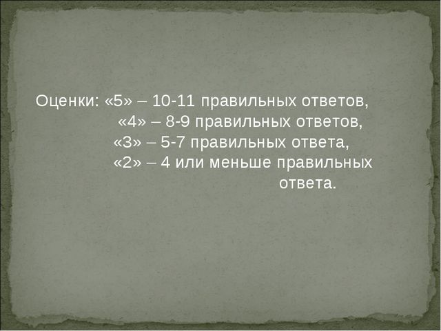 Оценки: «5» – 10-11 правильных ответов,  «4» – 8-9 правильных ответов,  «3»...