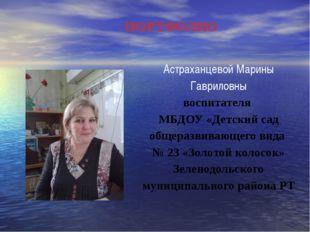 ПОРТФОЛИО Астраханцевой Марины Гавриловны воспитателя МБДОУ «Детский сад обще