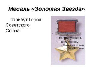 Медаль «Золотая Звезда» атрибут Героя Советского Союза