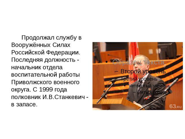 Продолжал службу в Вооружённых Силах Российской Федерации. Последняя должнос...