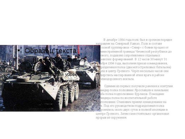 В декабре 1994 года полк был в срочном порядке направлен на Северный Кавказ....