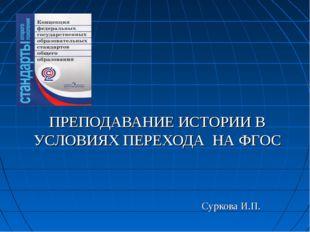 ПРЕПОДАВАНИЕ ИСТОРИИ В УСЛОВИЯХ ПЕРЕХОДА НА ФГОС Суркова И.П.