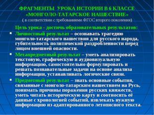 ФРАГМЕНТЫ УРОКА ИСТОРИИ В 6 КЛАССЕ «МОНГОЛО-ТАТАРСКОЕ НАШЕСТВИЕ» ( в соответс