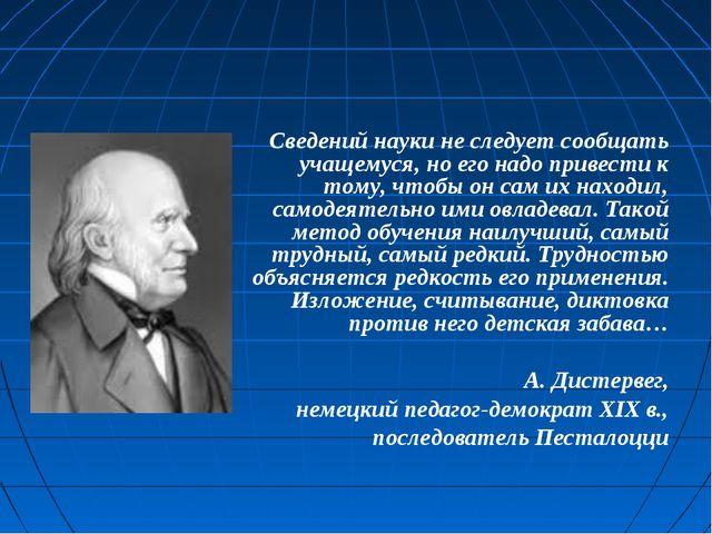 Сведений науки не следует сообщать учащемуся, но его надо привести к тому, ч...