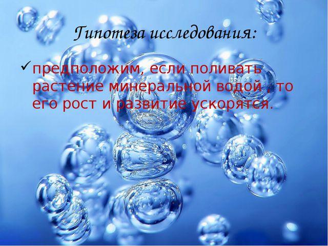 Гипотеза исследования: предположим, если поливать растение минеральной водой...