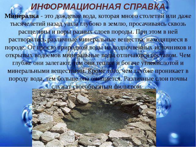 ИНФОРМАЦИОННАЯ СПРАВКА Минералка - это дождевая вода, которая много столетий...