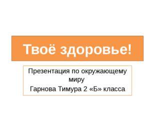 Твоё здоровье! Презентация по окружающему миру Гарнова Тимура 2 «Б» класса