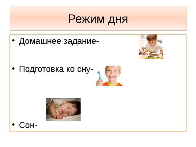 Режим дня Домашнее задание- Подготовка ко сну- Сон-