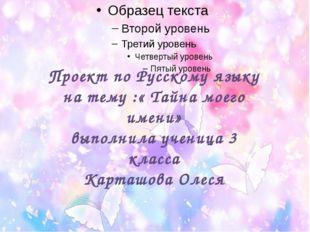 Проект по Русскому языку на тему :« Тайна моего имени» выполнила ученица 3 к