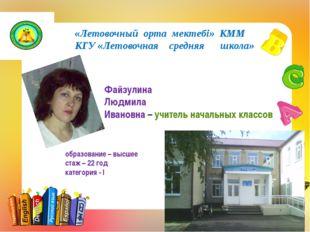 «Летовочный орта мектебі» КММ КГУ «Летовочная средняя школа» Файзулина Людми