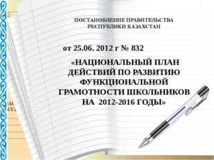 ПОСТАНОВЛЕНИЕ ПРАВИТЕЛЬСТВА РЕСПУБЛИКИ КАЗАХСТАН от 25.06. 2012 г № 832 «НАЦ