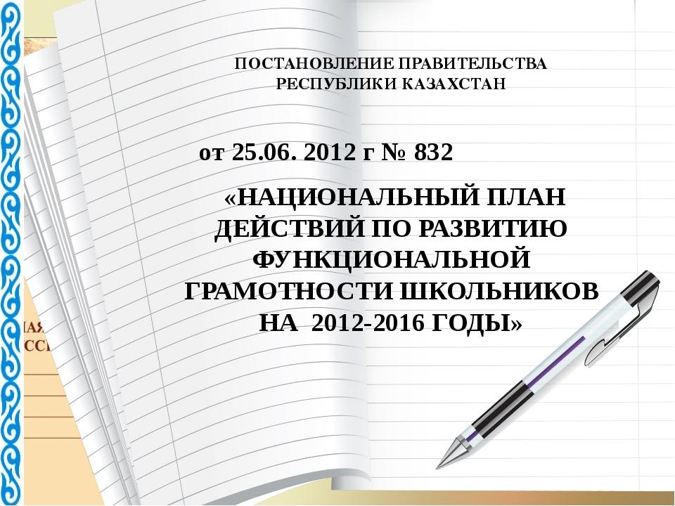 ПОСТАНОВЛЕНИЕ ПРАВИТЕЛЬСТВА РЕСПУБЛИКИ КАЗАХСТАН от 25.06. 2012 г № 832 «НАЦ...