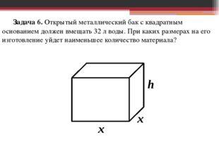 Задача 6. Открытый металлический бак с квадратным основанием должен вмещать