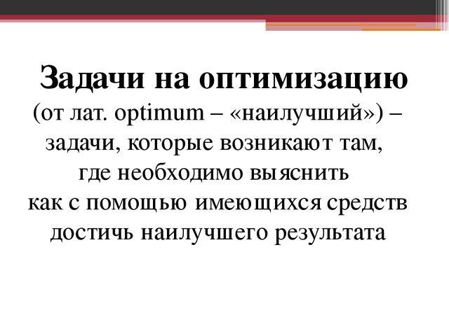 Задачи на оптимизацию (от лат. optimum – «наилучший») – задачи, которые возн...