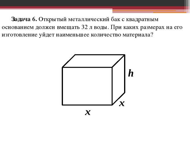 Задача 6. Открытый металлический бак с квадратным основанием должен вмещать...