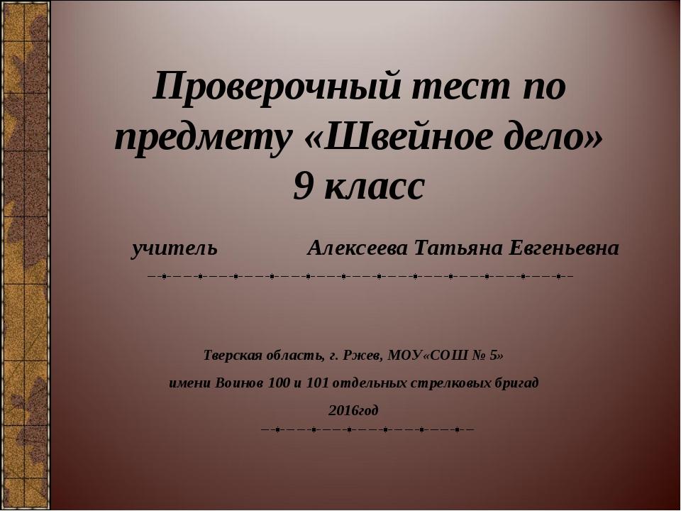 Проверочный тест по предмету «Швейное дело» 9 класс Тверская область, г. Ржев...
