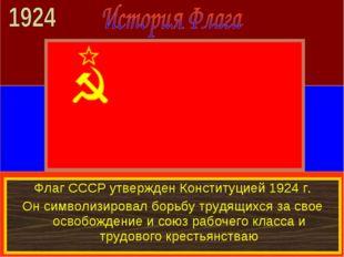 Флаг СССР утвержден Конституцией 1924 г. Он символизировал борьбу трудящихся