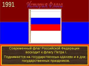 Современный флаг Российской Федерации восходит к флагу Петра I. Поднимается н