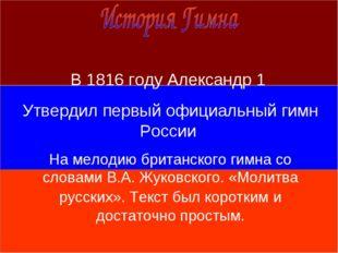 В 1816 году Александр 1 Утвердил первый официальный гимн России На мелодию б