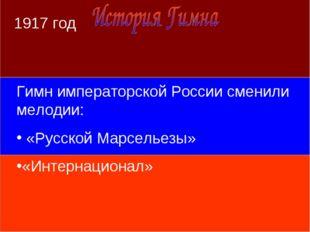 1917 год Гимн императорской России сменили мелодии: «Русской Марсельезы» «Инт