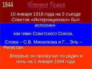 10 января 1918 года на 3 съезде Советов «Интернационал» был исполнен как гимн