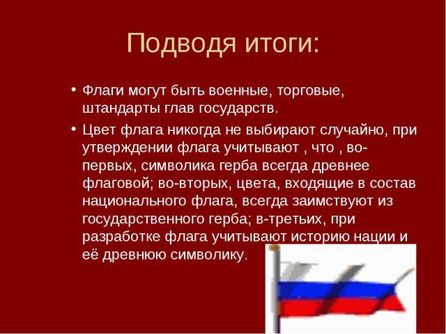Подводя итоги: Флаги могут быть военные, торговые, штандарты глав государств....