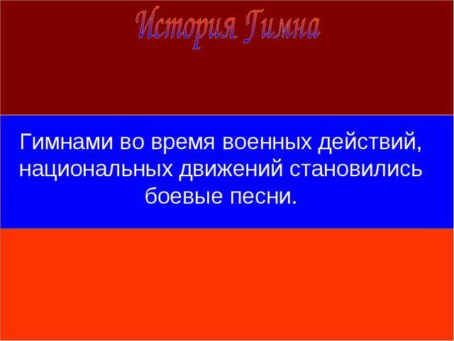 Гимнами во время военных действий, национальных движений становились боевые п...