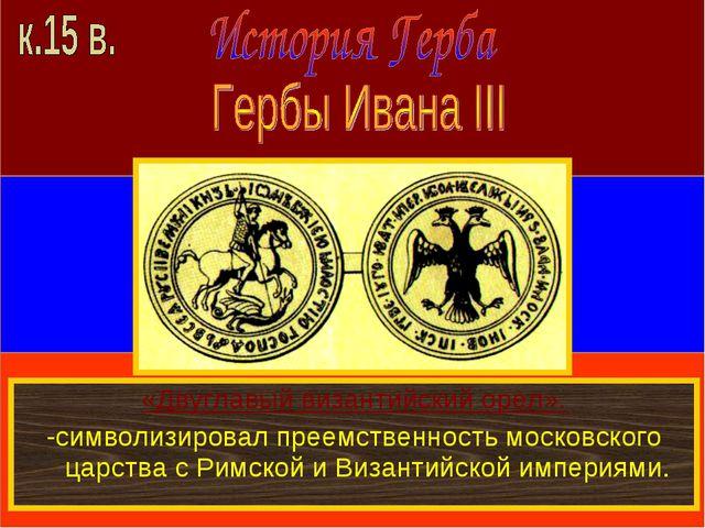 «Двуглавый византийский орел». -символизировал преемственность московского ца...