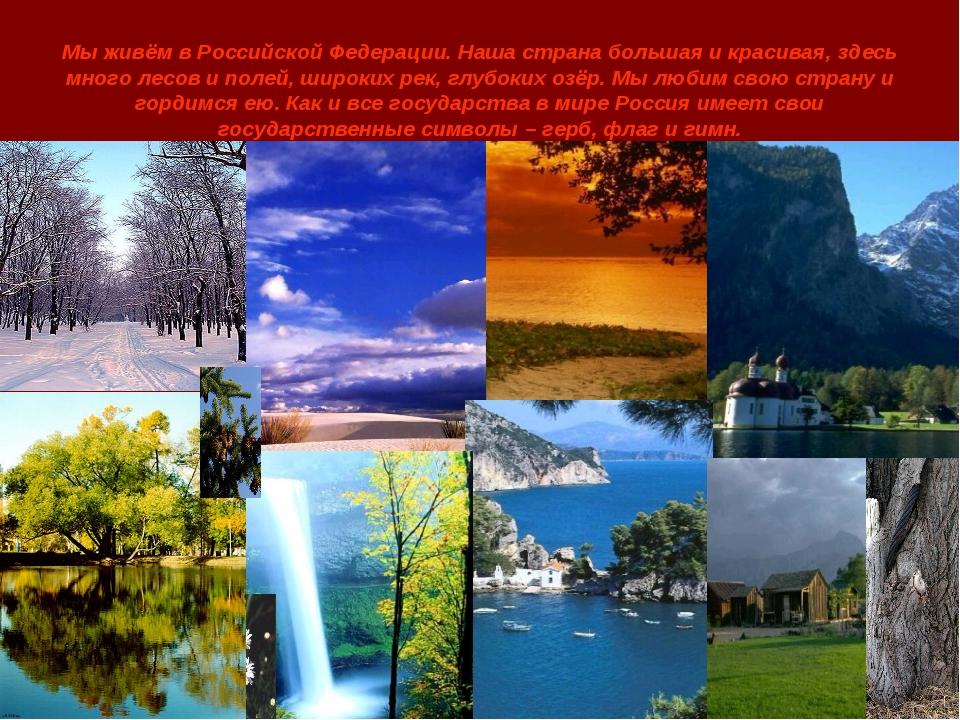 Мы живём в Российской Федерации. Наша страна большая и красивая, здесь много...