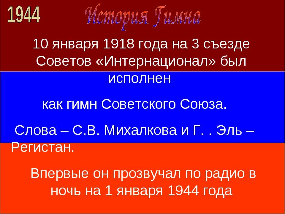 10 января 1918 года на 3 съезде Советов «Интернационал» был исполнен как гимн...