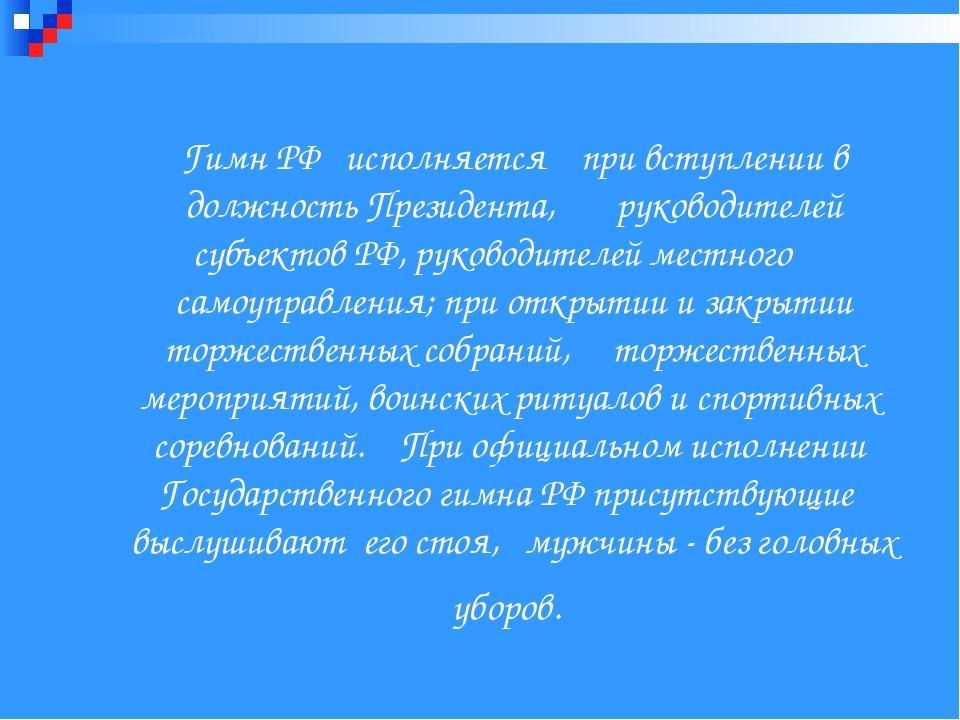 Гимн РФ исполняется при вступлении в должность Президента, руководителей суб...