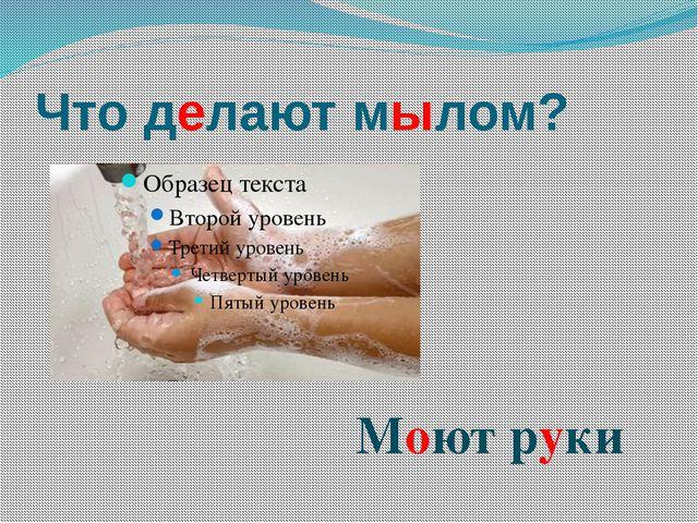 Что делают мылом? Моют руки