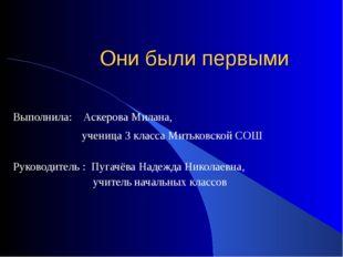 Они были первыми Выполнила: Аскерова Милана, ученица 3 класса Митьковской СОШ