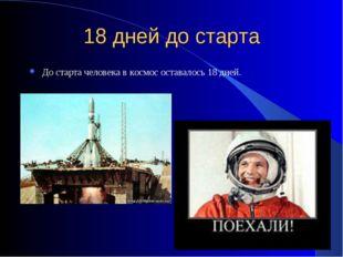 18 дней до старта До старта человека в космос оставалось 18 дней.