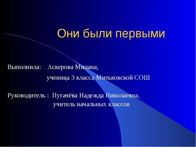 Они были первыми Выполнила: Аскерова Милана, ученица 3 класса Митьковской СОШ...
