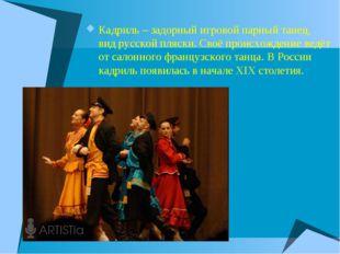 Кадриль – задорный игровой парный танец, вид русской пляски. Своё происхожден