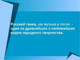 Русский танец, как музыка и песня, - один из древнейших и любимейших видов на
