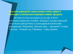 Русский народный танец возник очень давно и восходит к языческим игрищам наши