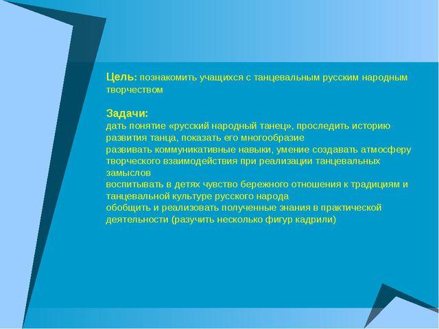 Цель: познакомить учащихся с танцевальным русским народным творчеством Задач...