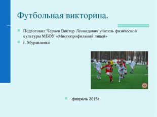 Футбольная викторина. Подготовил Чернов Виктор Леонидович учитель физической