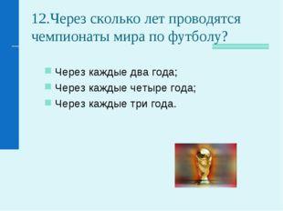 12.Через сколько лет проводятся чемпионаты мира по футболу? Через каждые два