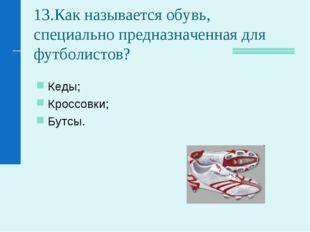 13.Как называется обувь, специально предназначенная для футболистов? Кеды; Кр