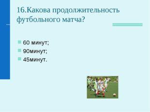 16.Какова продолжительность футбольного матча? 60 минут; 90минут; 45минут.