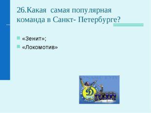 26.Какая самая популярная команда в Санкт- Петербурге? «Зенит»; «Локомотив»