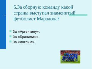5.За сборную команду какой страны выступал знаменитый футболист Марадона? За