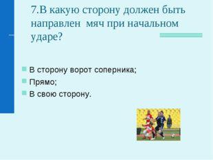 7.В какую сторону должен быть направлен мяч при начальном ударе? В сторону во