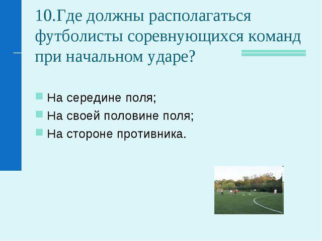 10.Где должны располагаться футболисты соревнующихся команд при начальном уда...