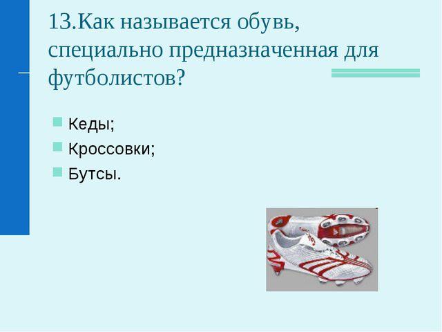 13.Как называется обувь, специально предназначенная для футболистов? Кеды; Кр...